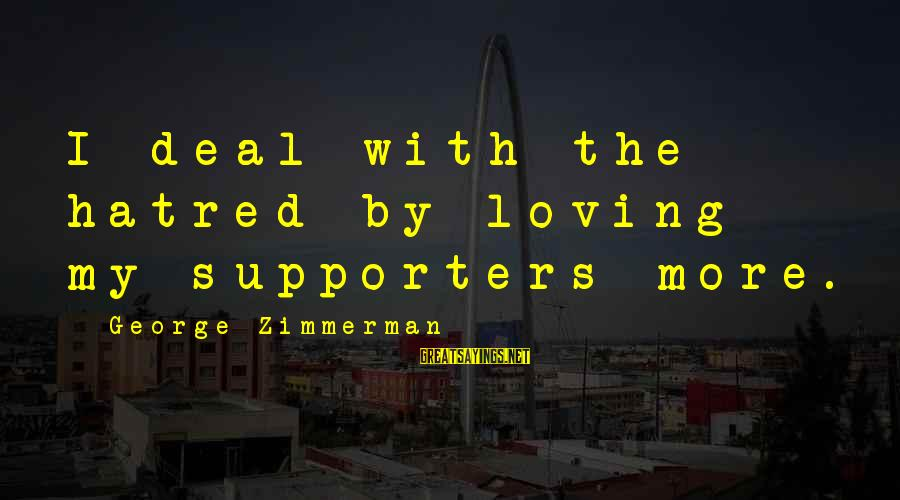 Getting Lost Somewhere Sayings By George Zimmerman: I deal with the hatred by loving my supporters more.