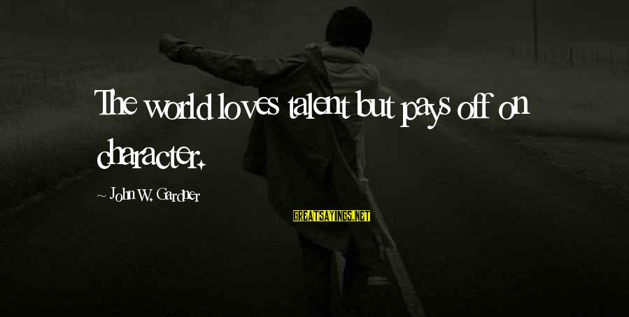Getting Lost Somewhere Sayings By John W. Gardner: The world loves talent but pays off on character.