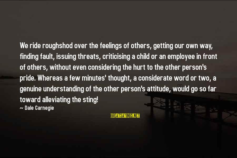 Getting My Feelings Hurt Sayings By Dale Carnegie: We ride roughshod over the feelings of others, getting our own way, finding fault, issuing