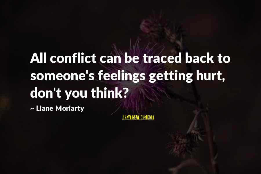 Getting My Feelings Hurt Sayings By Liane Moriarty: All conflict can be traced back to someone's feelings getting hurt, don't you think?