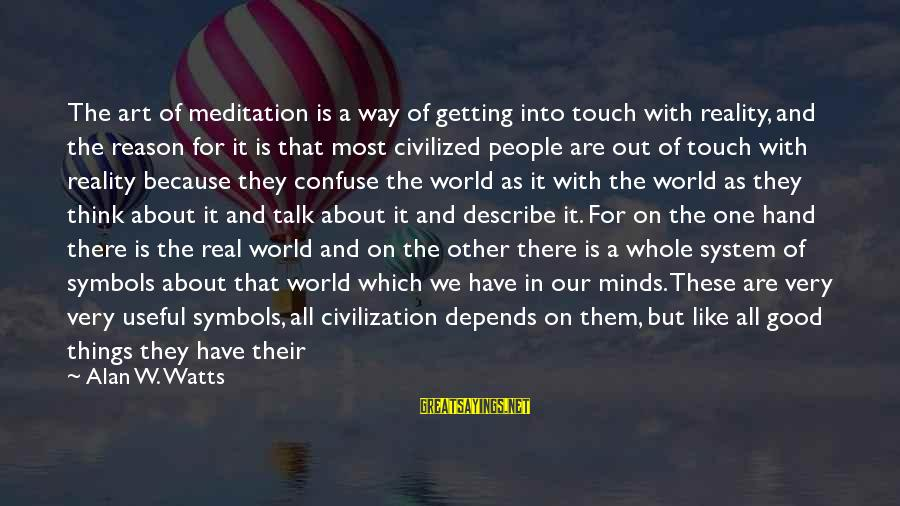 Getting Out Into The World Sayings By Alan W. Watts: The art of meditation is a way of getting into touch with reality, and the