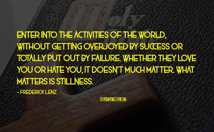 Getting Out Into The World Sayings By Frederick Lenz: Enter into the activities of the world, without getting overjoyed by success or totally put