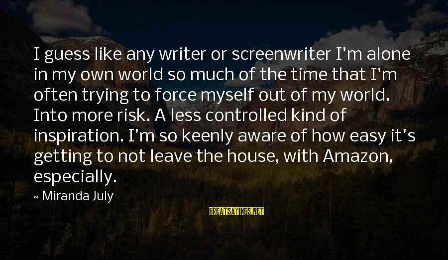Getting Out Into The World Sayings By Miranda July: I guess like any writer or screenwriter I'm alone in my own world so much