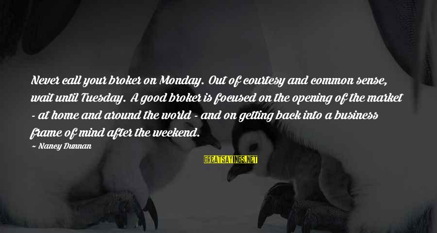 Getting Out Into The World Sayings By Nancy Dunnan: Never call your broker on Monday. Out of courtesy and common sense, wait until Tuesday.