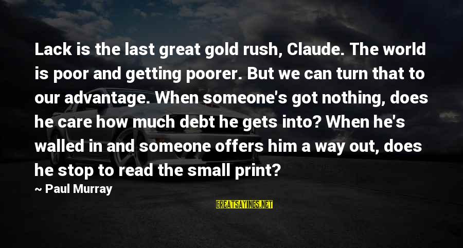 Getting Out Into The World Sayings By Paul Murray: Lack is the last great gold rush, Claude. The world is poor and getting poorer.