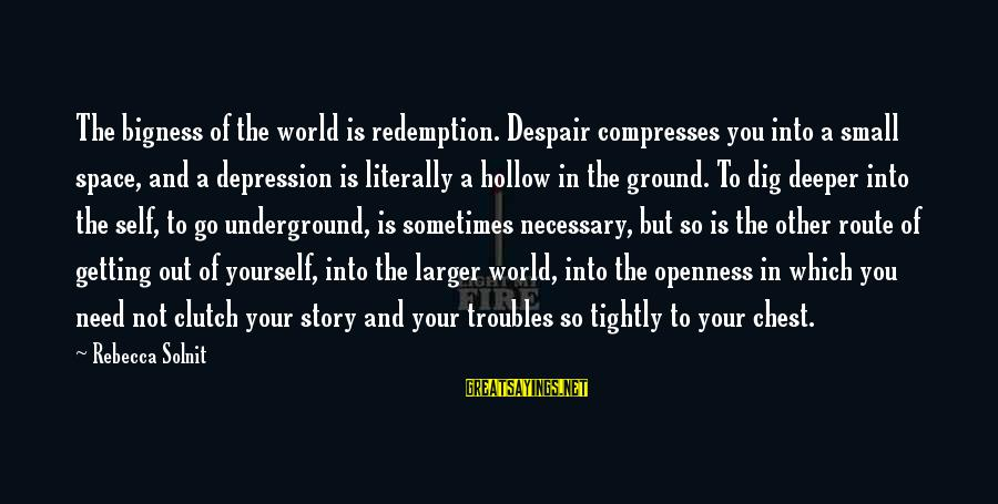 Getting Out Into The World Sayings By Rebecca Solnit: The bigness of the world is redemption. Despair compresses you into a small space, and
