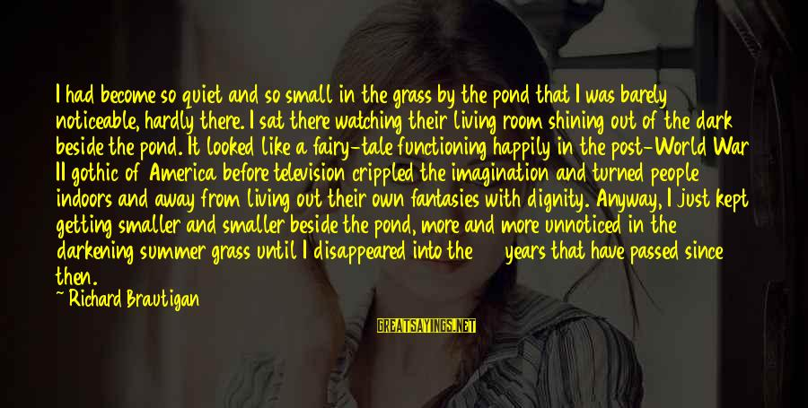 Getting Out Into The World Sayings By Richard Brautigan: I had become so quiet and so small in the grass by the pond that
