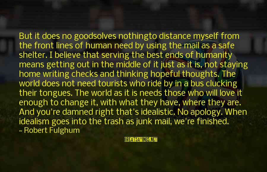 Getting Out Into The World Sayings By Robert Fulghum: But it does no goodsolves nothingto distance myself from the front lines of human need