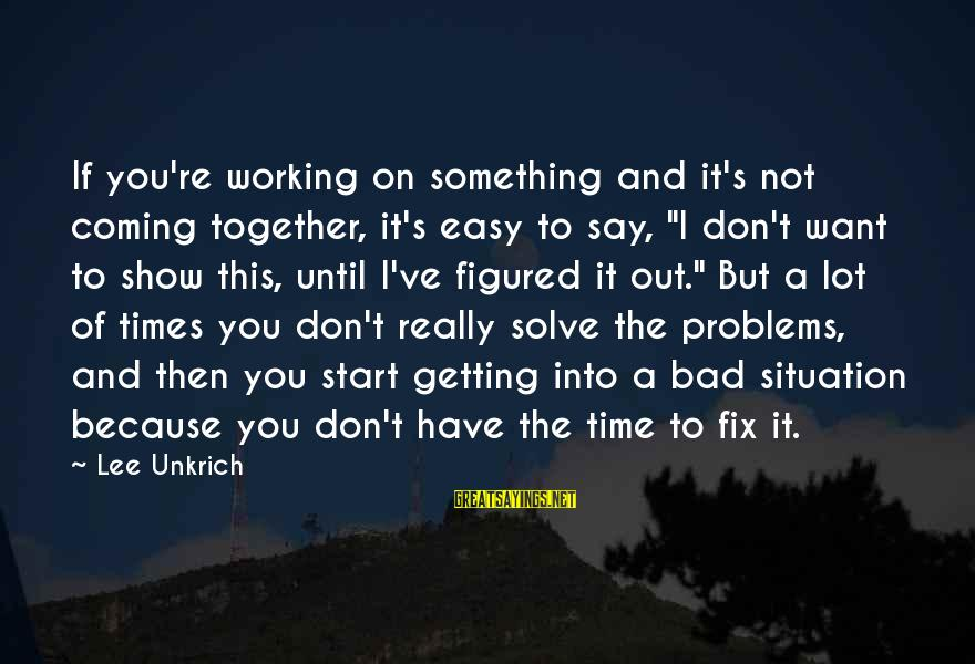 """Getting Out Of A Bad Situation Sayings By Lee Unkrich: If you're working on something and it's not coming together, it's easy to say, """"I"""