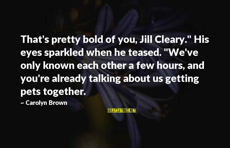"""Getting Over It Already Sayings By Carolyn Brown: That's pretty bold of you, Jill Cleary."""" His eyes sparkled when he teased. """"We've only"""