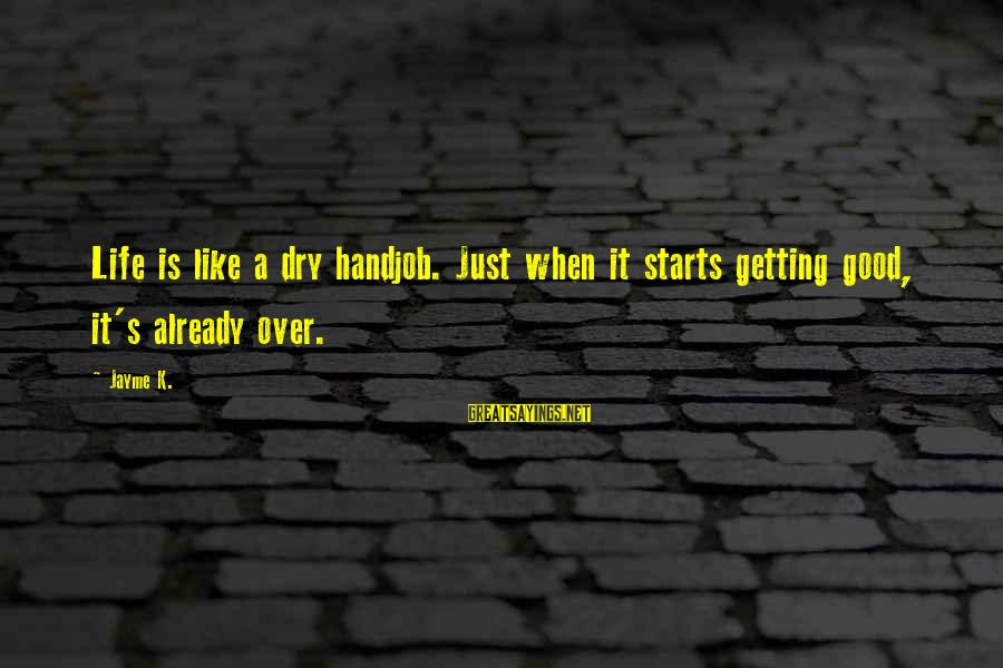 Getting Over It Already Sayings By Jayme K.: Life is like a dry handjob. Just when it starts getting good, it's already over.