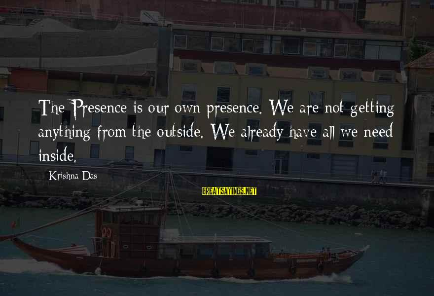 Getting Over It Already Sayings By Krishna Das: The Presence is our own presence. We are not getting anything from the outside. We