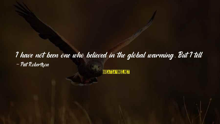 Getting Over It Already Sayings By Pat Robertson: I have not been one who believed in the global warming. But I tell you,