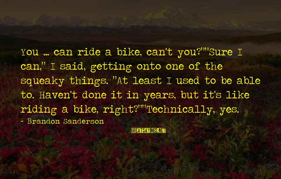 """Getting Things Done Right Sayings By Brandon Sanderson: You ... can ride a bike, can't you?""""""""Sure I can,"""" I said, getting onto one"""
