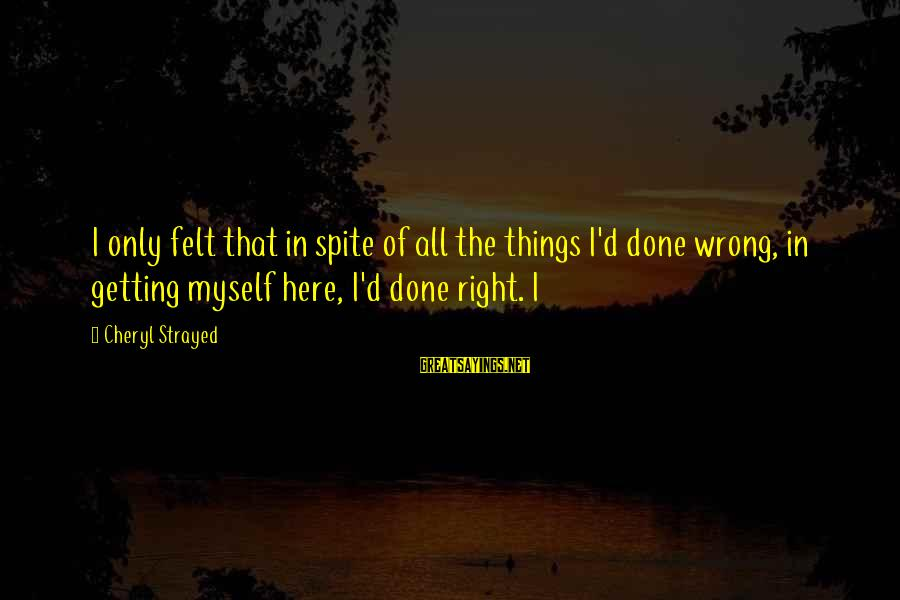 Getting Things Done Right Sayings By Cheryl Strayed: I only felt that in spite of all the things I'd done wrong, in getting