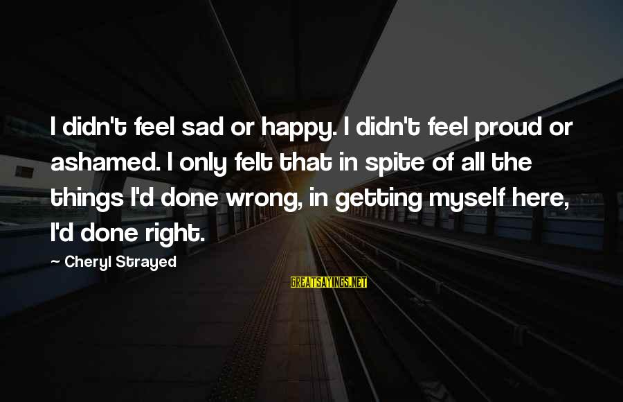 Getting Things Done Right Sayings By Cheryl Strayed: I didn't feel sad or happy. I didn't feel proud or ashamed. I only felt