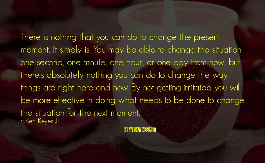 Getting Things Done Right Sayings By Ken Keyes Jr.: There is nothing that you can do to change the present moment. It simply is.