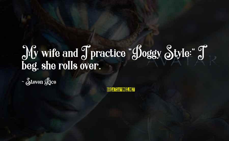 """Getting Things Done Right Sayings By Steven Rice: My wife and I practice """"Doggy Style:"""" I beg, she rolls over."""