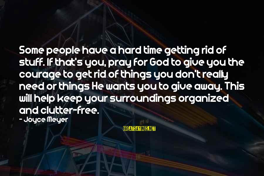 Getting Things For Free Sayings By Joyce Meyer: Some people have a hard time getting rid of stuff. If that's you, pray for