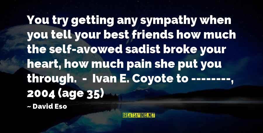 Getting Through Pain Sayings By David Eso: You try getting any sympathy when you tell your best friends how much the self-avowed