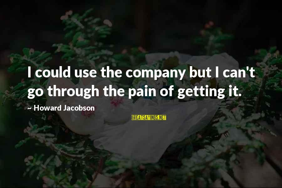 Getting Through Pain Sayings By Howard Jacobson: I could use the company but I can't go through the pain of getting it.