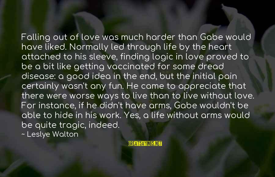 Getting Through Pain Sayings By Leslye Walton: Falling out of love was much harder than Gabe would have liked. Normally led through
