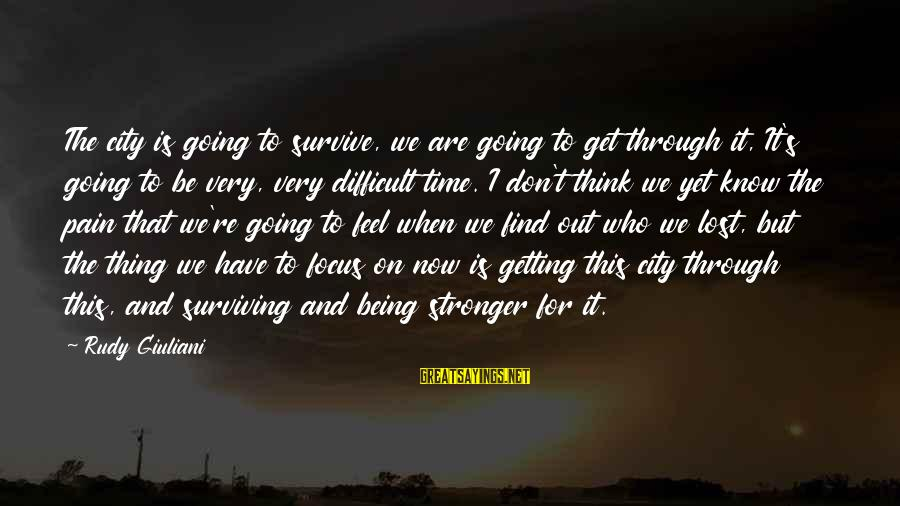 Getting Through Pain Sayings By Rudy Giuliani: The city is going to survive, we are going to get through it, It's going