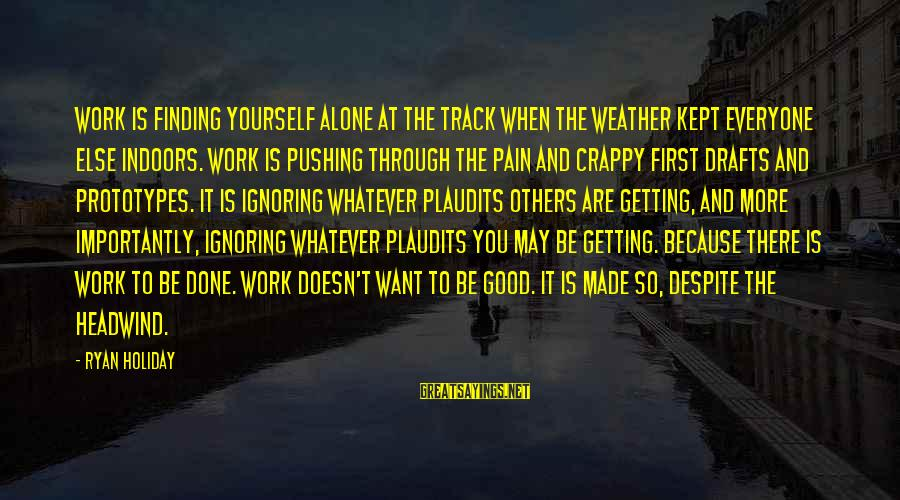 Getting Through Pain Sayings By Ryan Holiday: Work is finding yourself alone at the track when the weather kept everyone else indoors.