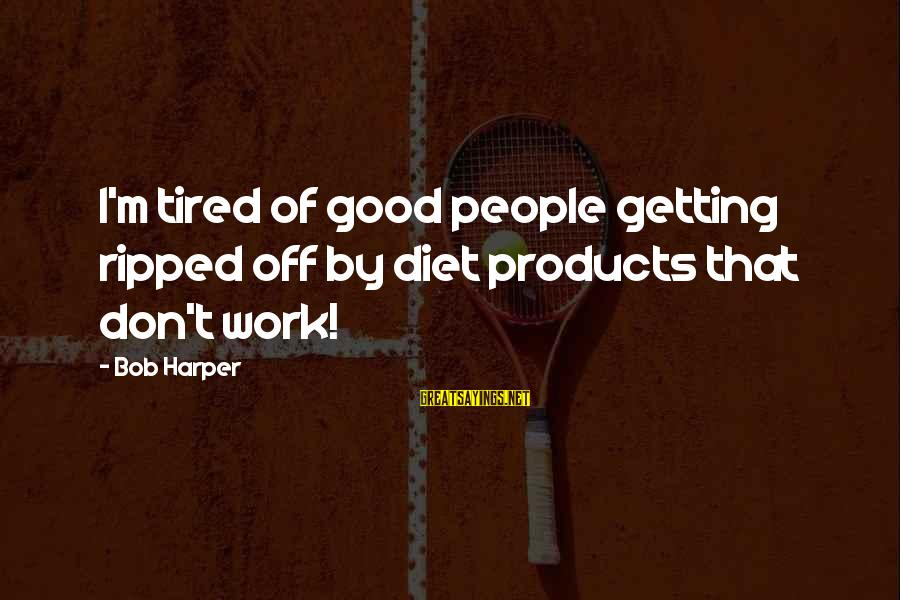 Getting Tired Of Work Sayings By Bob Harper: I'm tired of good people getting ripped off by diet products that don't work!