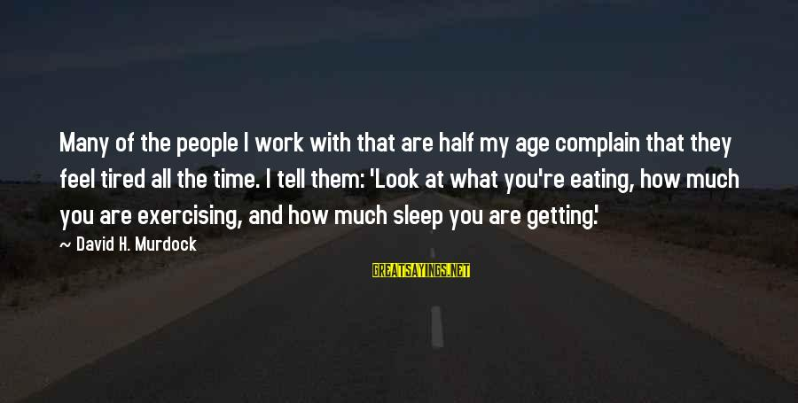 Getting Tired Of Work Sayings By David H. Murdock: Many of the people I work with that are half my age complain that they