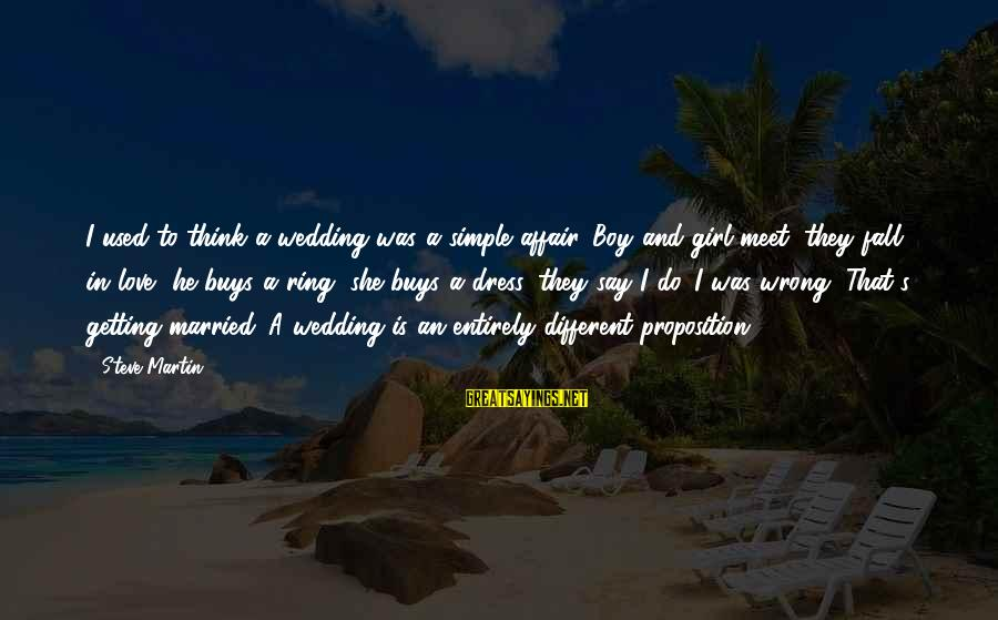 Getting Used By A Boy Sayings By Steve Martin: I used to think a wedding was a simple affair. Boy and girl meet, they