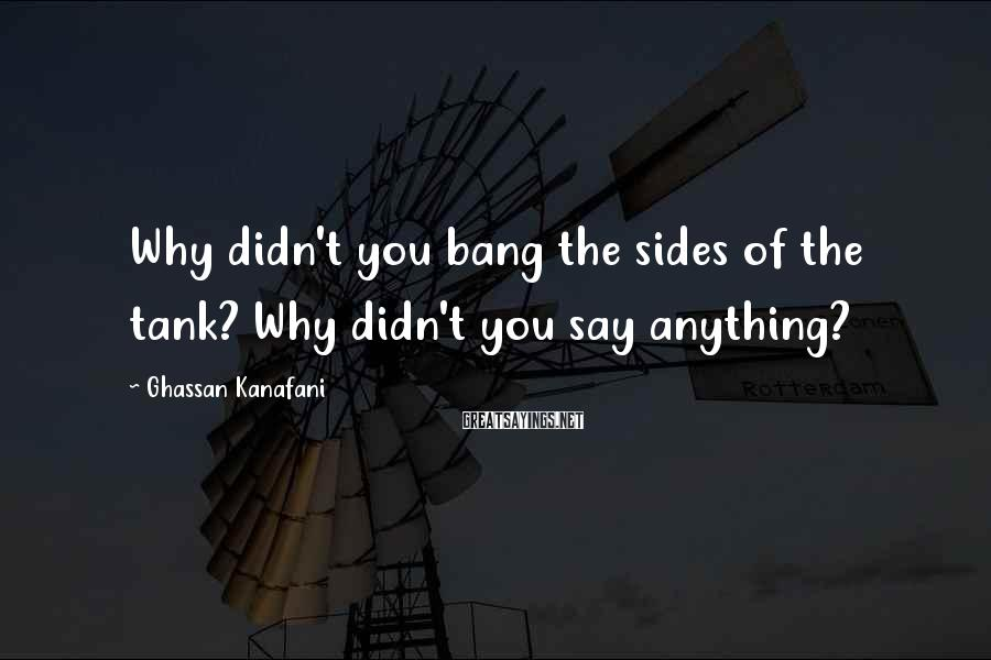 Ghassan Kanafani Sayings: Why didn't you bang the sides of the tank? Why didn't you say anything?