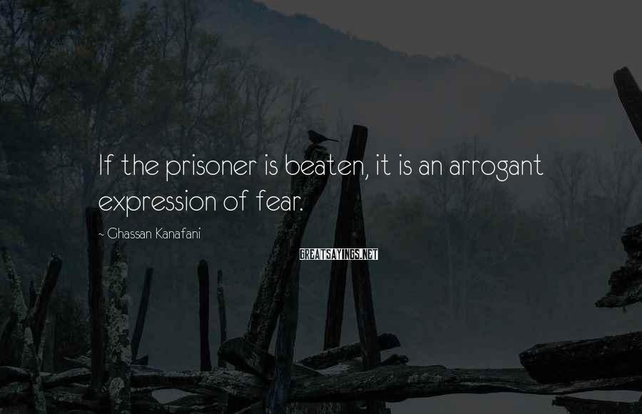 Ghassan Kanafani Sayings: If the prisoner is beaten, it is an arrogant expression of fear.