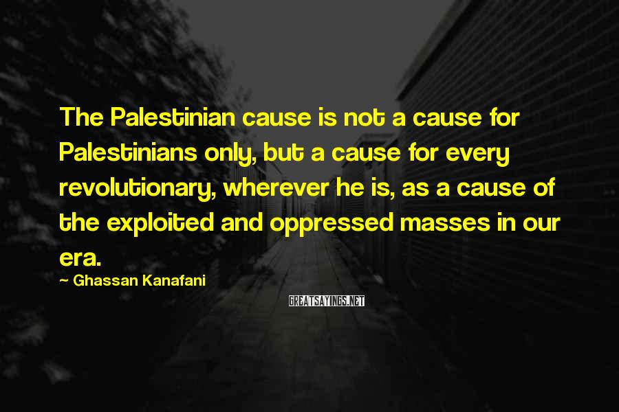 Ghassan Kanafani Sayings: The Palestinian cause is not a cause for Palestinians only, but a cause for every