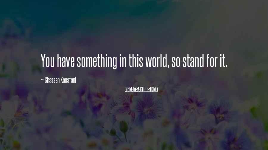 Ghassan Kanafani Sayings: You have something in this world, so stand for it.