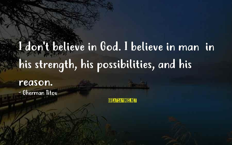 Gherman Titov Sayings By Gherman Titov: I don't believe in God. I believe in man in his strength, his possibilities, and