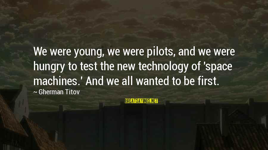 Gherman Titov Sayings By Gherman Titov: We were young, we were pilots, and we were hungry to test the new technology
