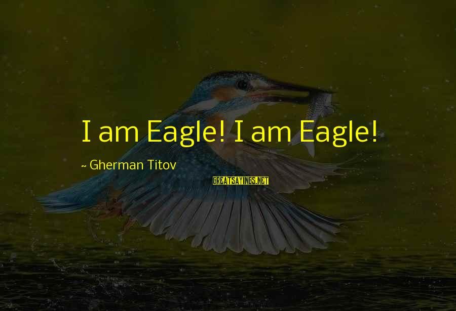 Gherman Titov Sayings By Gherman Titov: I am Eagle! I am Eagle!