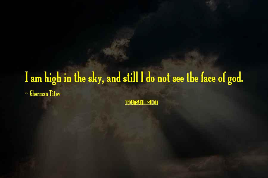 Gherman Titov Sayings By Gherman Titov: I am high in the sky, and still I do not see the face of