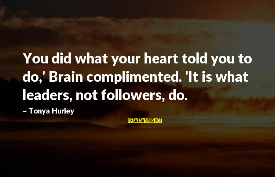 Ghostgirl Sayings By Tonya Hurley: You did what your heart told you to do,' Brain complimented. 'It is what leaders,