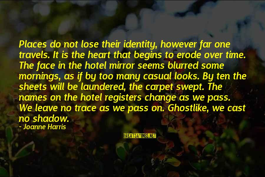 Ghostlike Sayings By Joanne Harris: Places do not lose their identity, however far one travels. It is the heart that
