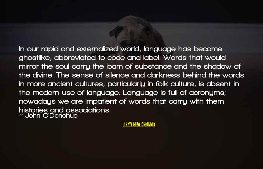 Ghostlike Sayings By John O'Donohue: In our rapid and externalized world, language has become ghostlike, abbreviated to code and label.