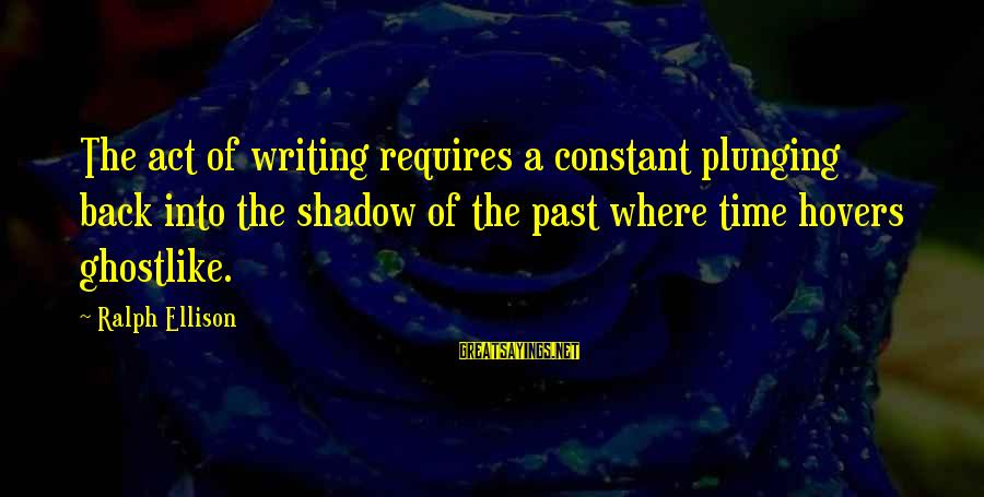 Ghostlike Sayings By Ralph Ellison: The act of writing requires a constant plunging back into the shadow of the past