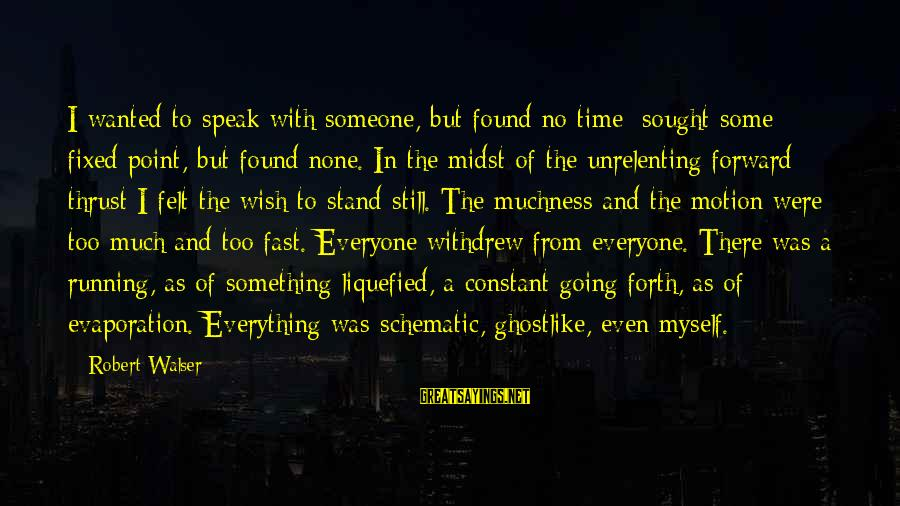 Ghostlike Sayings By Robert Walser: I wanted to speak with someone, but found no time; sought some fixed point, but
