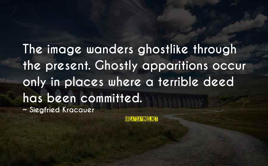 Ghostlike Sayings By Siegfried Kracauer: The image wanders ghostlike through the present. Ghostly apparitions occur only in places where a