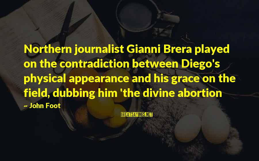 Gianni Brera Sayings By John Foot: Northern journalist Gianni Brera played on the contradiction between Diego's physical appearance and his grace