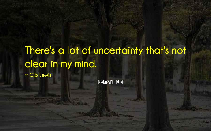Gib Lewis Sayings: There's a lot of uncertainty that's not clear in my mind.