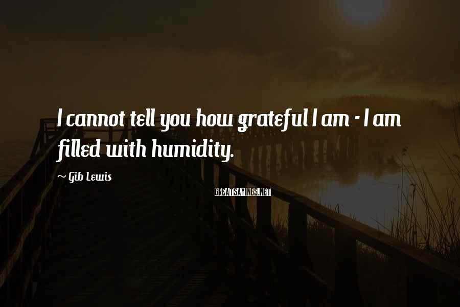 Gib Lewis Sayings: I cannot tell you how grateful I am - I am filled with humidity.