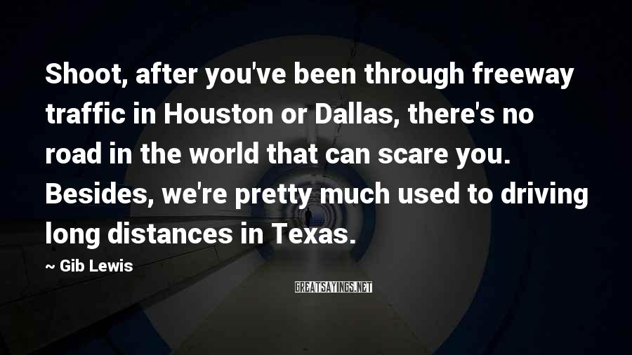 Gib Lewis Sayings: Shoot, after you've been through freeway traffic in Houston or Dallas, there's no road in