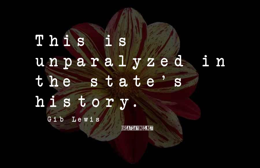 Gib Lewis Sayings: This is unparalyzed in the state's history.